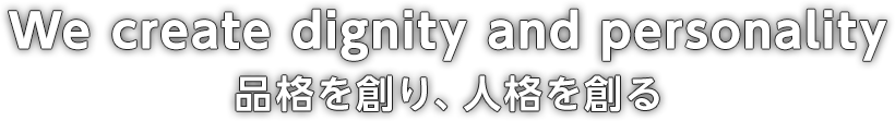 We create dignity and personality 品格を創り、人格を創る